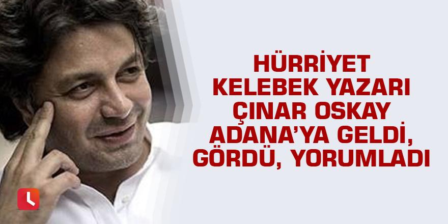 Hürriyet Kelebek yazarı Çınar Oskay Adana'yı yorumladı