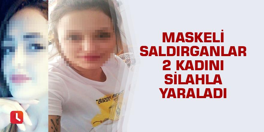 Maskeli saldırganlar 2 kadını silahla yaraladı