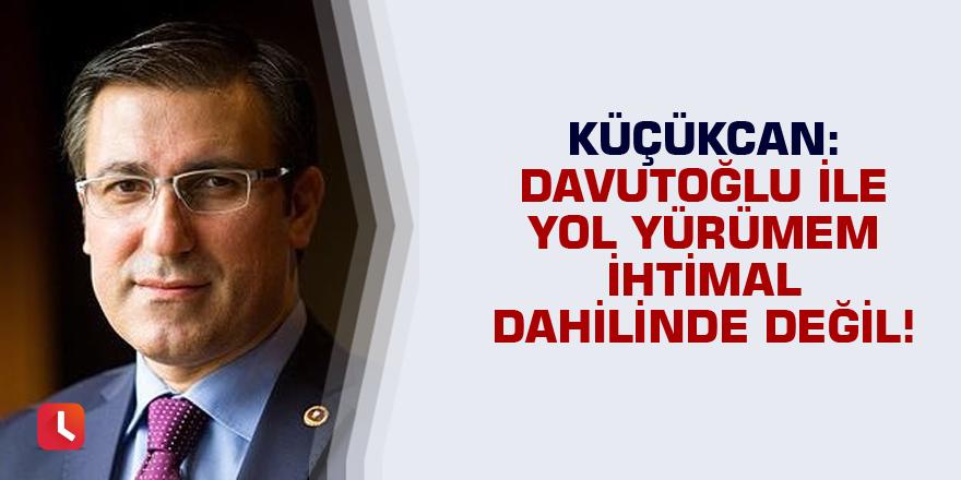 Küçükcan: Davutoğlu ile yol yürümem ihtimal dahilinde değil!