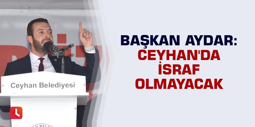 Başkan Aydar: Ceyhan'da israf olmayacak