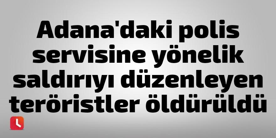 Adana'daki polis servisine yönelik saldırıyı düzenleyen teröristler öldürüldü