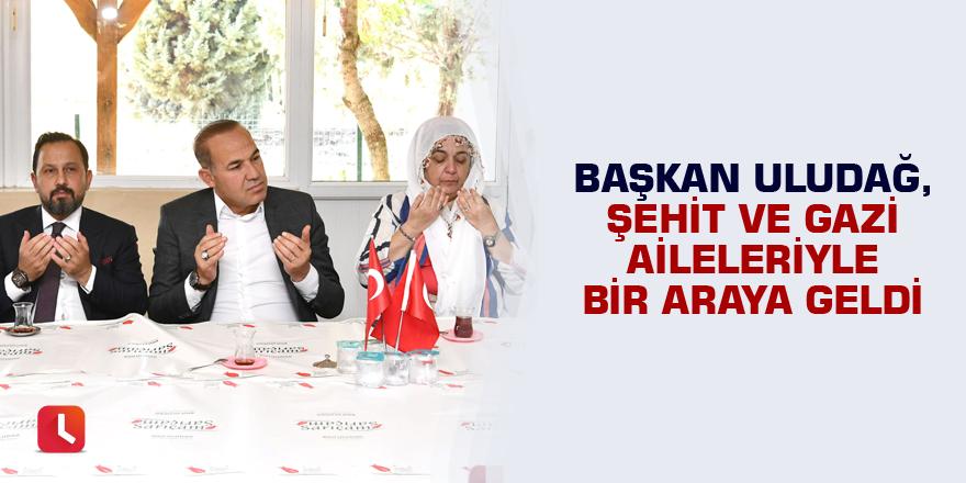 Başkan Uludağ, Şehit ve Gazi Aileleriyle bir araya geldi