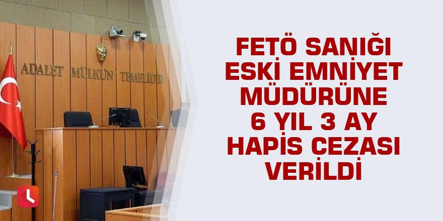 FETÖ sanığı eski emniyet müdürüne 6 yıl 3 ay hapis cezası verildi