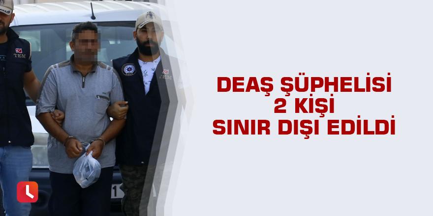 DEAŞ şüphelisi 2 kişi sınır dışı edildi