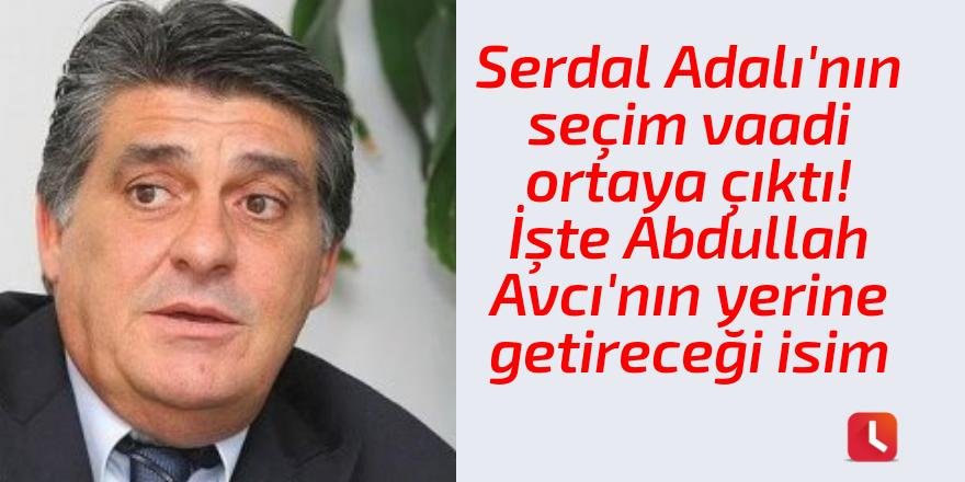 Serdal Adalı'nın seçim vaadi ortaya çıktı! İşte Abdullah Avcı'nın yerine getireceği isim