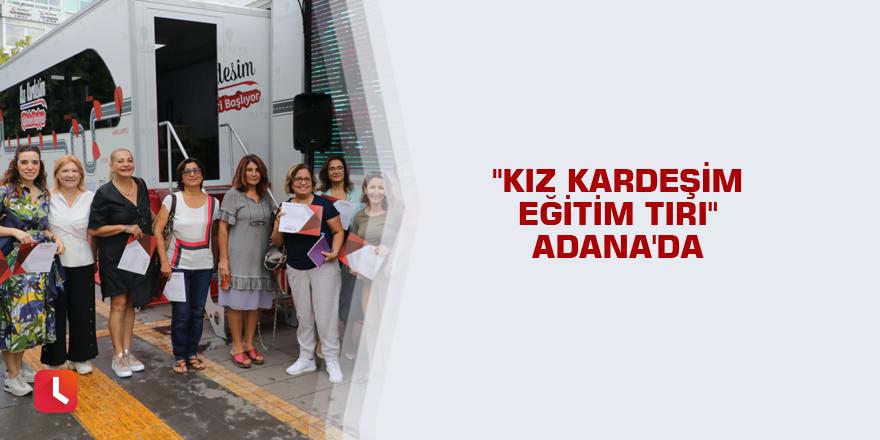"""""""Kız Kardeşim Eğitim Tırı"""" Adana'da"""
