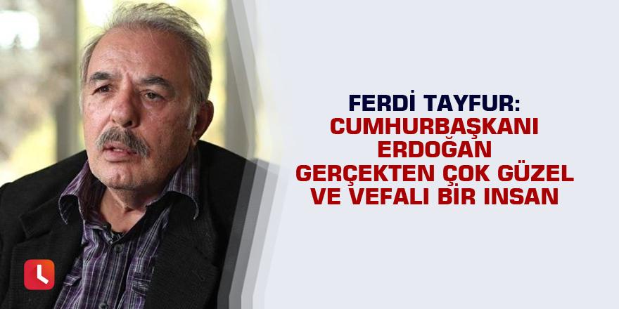 Ferdi Tayfur: Cumhurbaşkanı Erdoğan gerçekten çok güzel ve vefalı bir insan