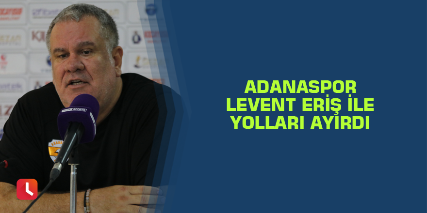Adanaspor Levent Eriş ile yolları ayırdı