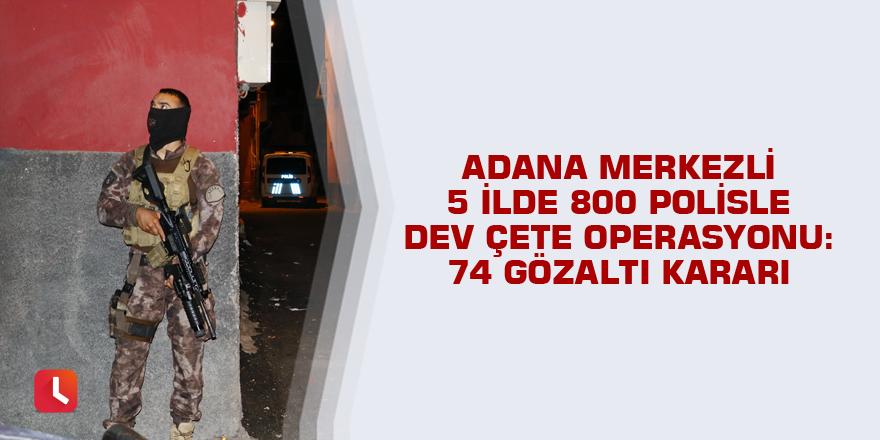 Adana merkezli 5 ilde 800 polisle dev çete operasyonu: 74 gözaltı kararı