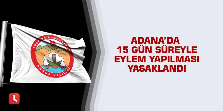 Adana'da 15 gün süreyle eylem yapılması yasaklandı