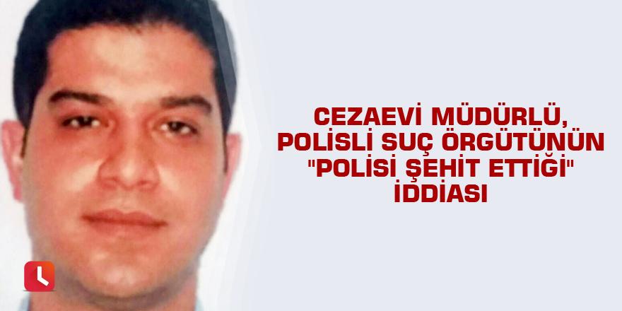 """Cezaevi müdürlü, polisli suç örgütünün """"polisi şehit ettiği"""" iddiası"""