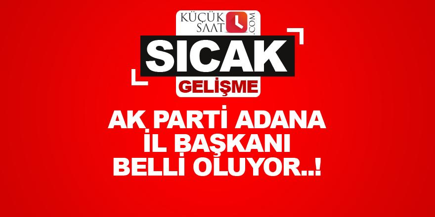 AK Parti Adana İl Başkanı belli oluyor..!