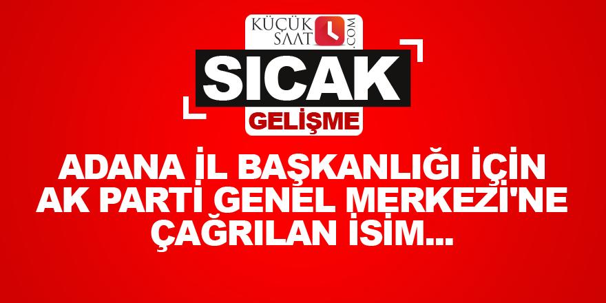 Adana İl Başkanlığı için AK Parti Genel Merkezi'ne çağrılan o isim...