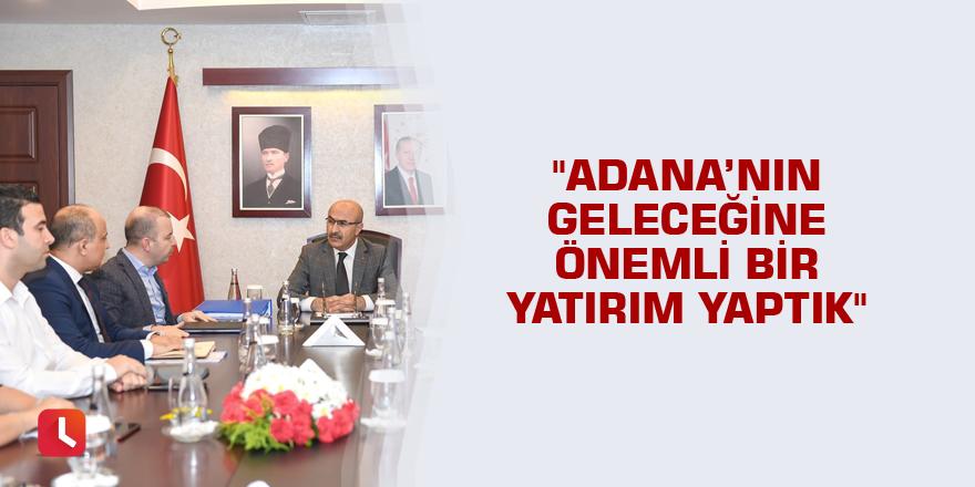 """""""Adana'nın geleceğine önemli bir yatırım yaptık"""""""