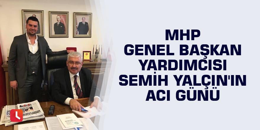 MHP Genel Başkan Yardımcısı Semih Yalçın'ın acı günü