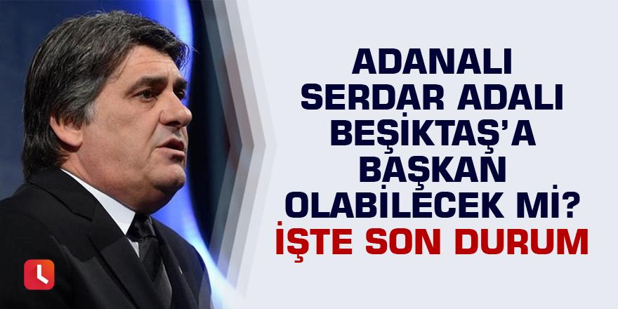 Adanalı Serdar Adalı Beşiktaş'a başkan olabilecek mi? İşte son durum