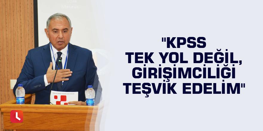"""""""KPSS tek yol değil, girişimciliği teşvik edelim"""""""