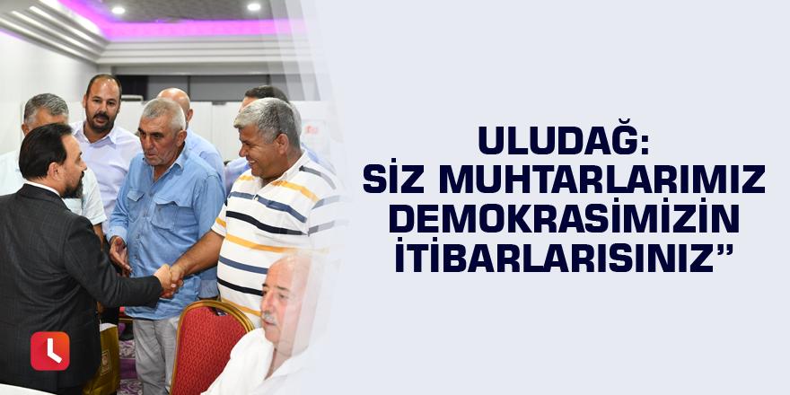 """Uludağ, """" Siz Muhtarlarımız demokrasimizin itibarlarısınız"""""""