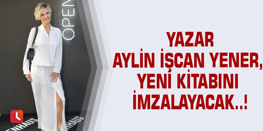 Yazar Aylin İşcan Yener, yeni kitabını imzalayacak..!