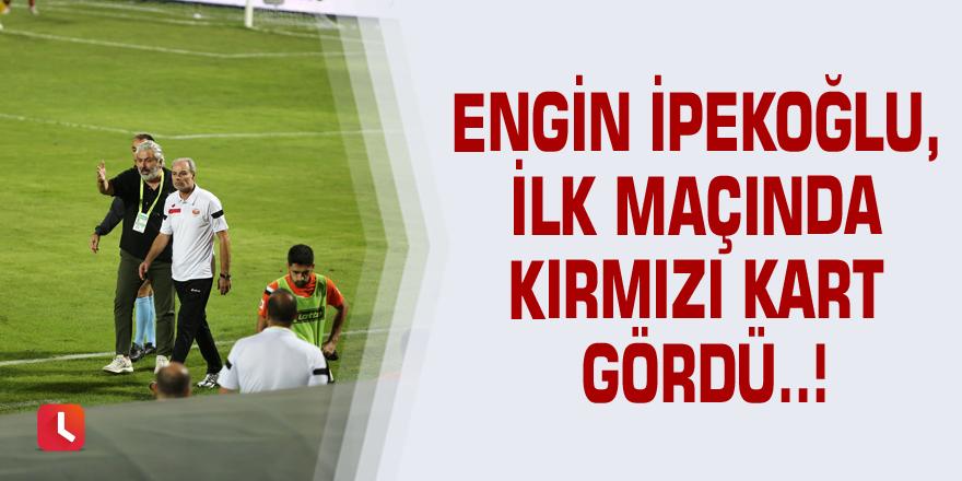 Engin İpekoğlu, ilk maçında kırmızı kart gördü..!