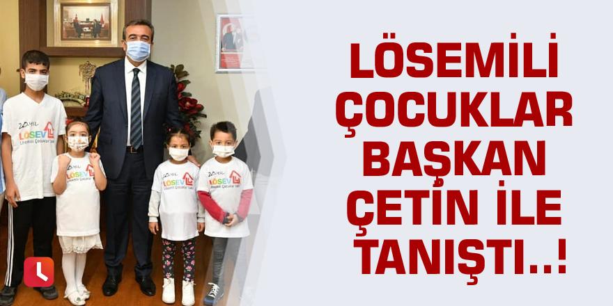 Lösemili çocuklar Başkan Çetin ile tanıştı..!