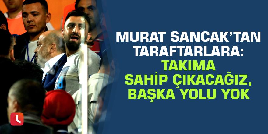 Murat Sancak'tan taraftarlara: Takıma sahip çıkacağız, başka yolu yok