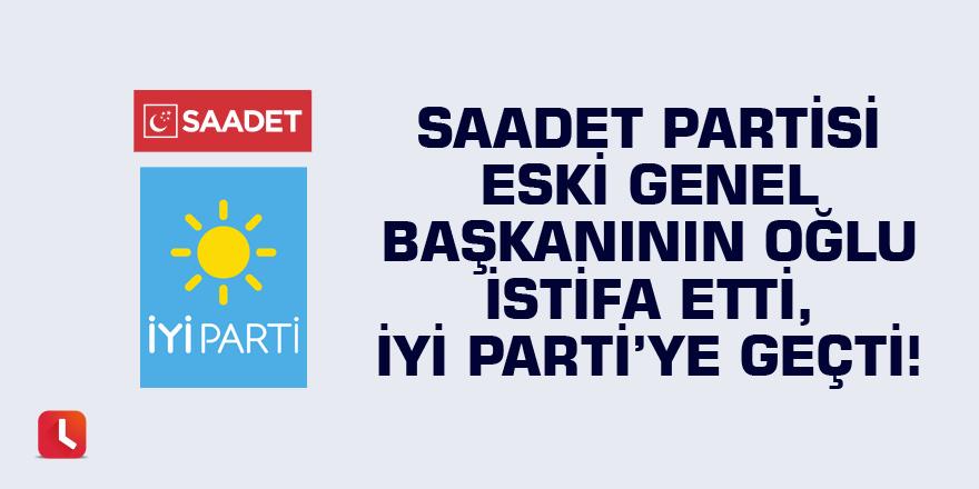 Saadet Partisi eski genel başkanının oğlu istifa etti, İYİ Parti'ye geçti!