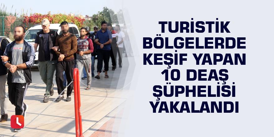 Turistik bölgelerde keşif yapan 10 DEAŞ şüphelisi yakalandı