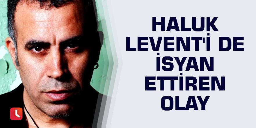 Haluk Levent'i de isyan ettiren olay
