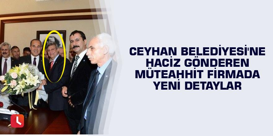 Ceyhan Belediyesi'ne haciz gönderen müteahhit firmada yeni detaylar