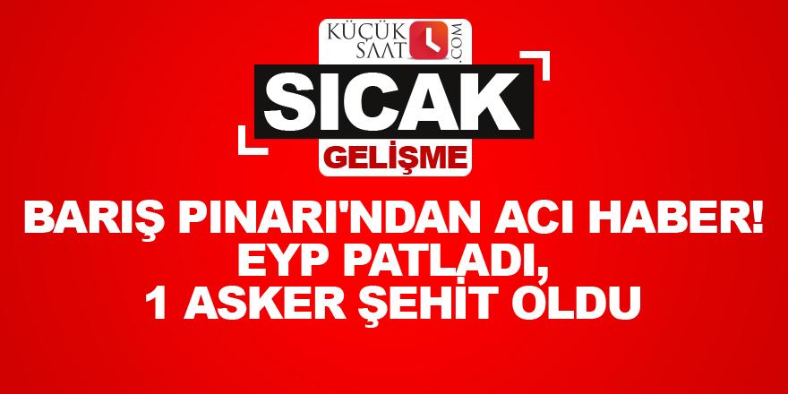 Barış Pınarı'ndan acı haber! EYP patladı, 1 asker şehit oldu