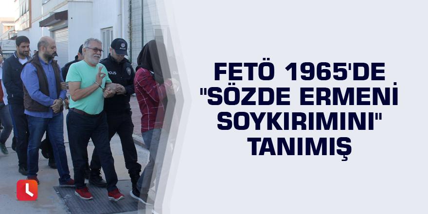 """FETÖ 1965'de """"sözde Ermeni soykırımını"""" tanımış"""
