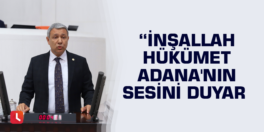 CHP'li Sümer: İnşallah hükümet Adana'nın sesini duyar