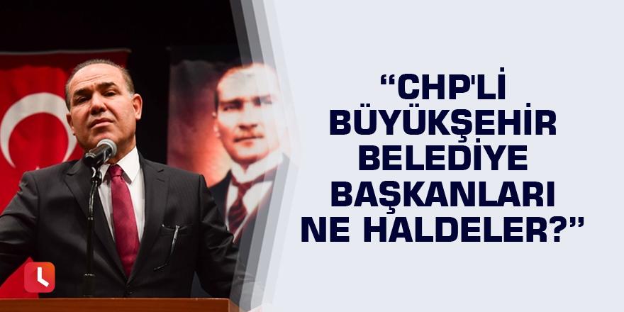 Sözlü: CHP'li büyükşehir belediye başkanları ne haldeler?