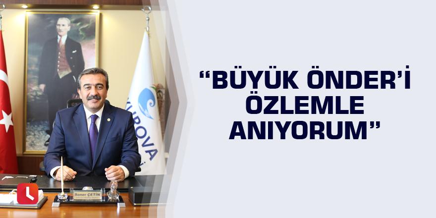 """""""Büyük Önder'i özlemle anıyorum"""""""