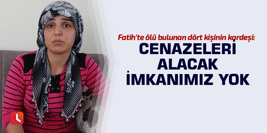 Fatih'te ölü bulunan dört kişinin kardeşi: Cenazeleri alacak imkanımız yok