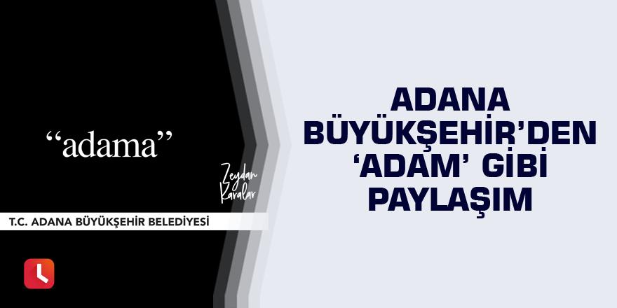 Adana Büyükşehir'den 'Adam' gibi paylaşım