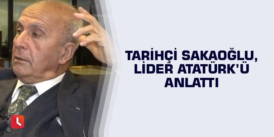 Tarihçi Sakaoğlu, Lider Atatürk'ü anlattı