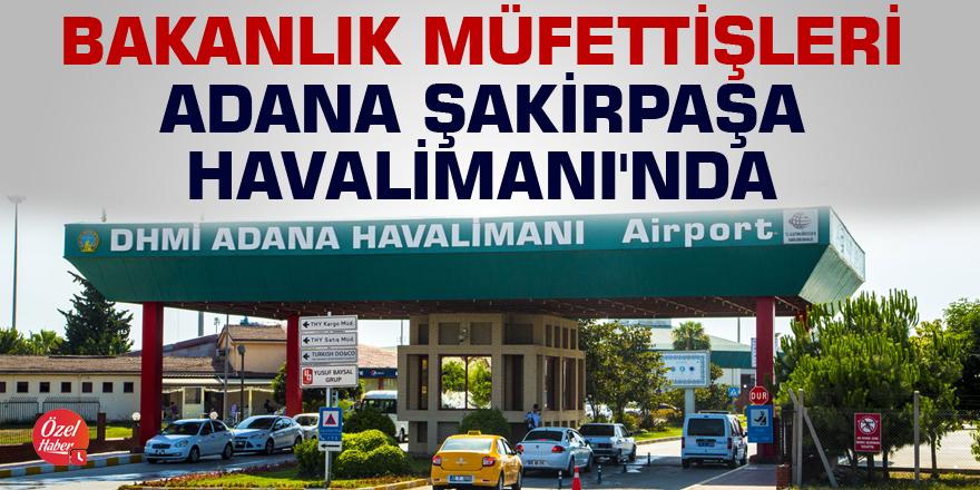 Bakanlık müfettişleri Adana Şakirpaşa Havalimanı'nda
