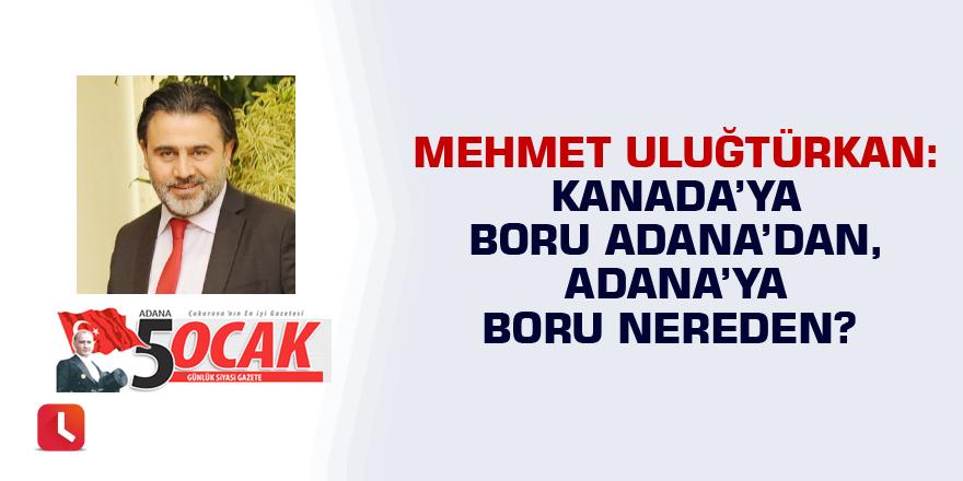Kanada'ya boru Adana'dan, Adana'ya boru nereden?