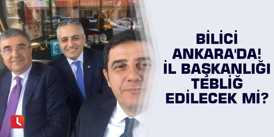 Bilici Ankara'da! İl başkanlığı tebliğ edilecek mi?