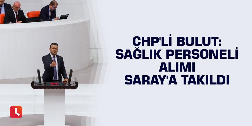 CHP'li Bulut: Sağlık personeli alımı Saray'a takıldı
