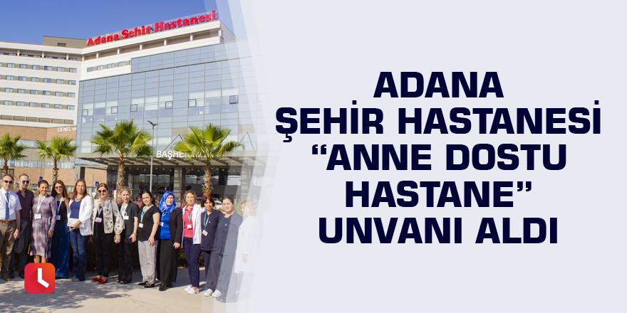 """Adana Şehir Hastanesi """"Anne Dostu Hastane"""" unvanı aldı"""