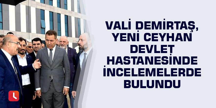 Vali Demirtaş, Yeni Ceyhan Devlet Hastanesinde incelemelerde bulundu