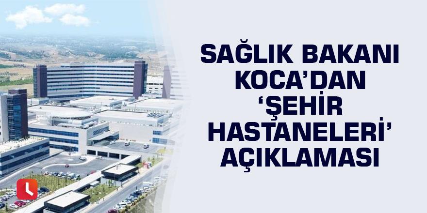 Sağlık Bakanı Koca'dan 'şehir hastaneleri' açıklaması