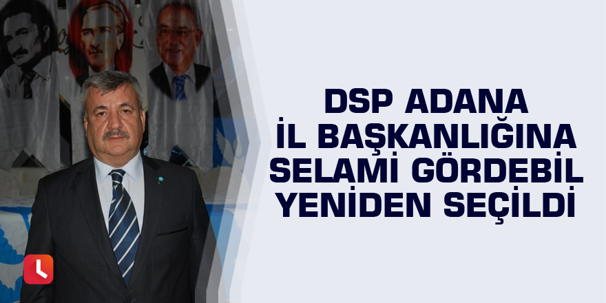 DSP Adana İl Başkanlığına Selami Gördebil yeniden seçildi