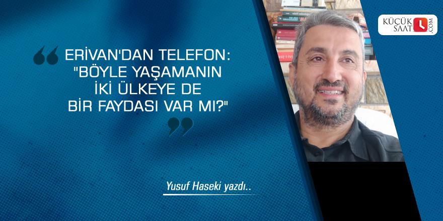 """Erivan'dan telefon: ''Böyle yaşamanın iki ülkeye de bir faydası var mı?"""""""