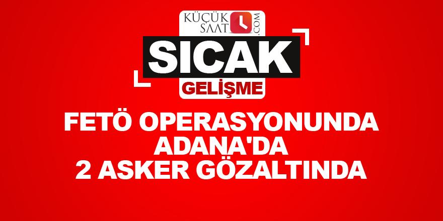 FETÖ operasyonunda Adana'da 2 asker gözaltında