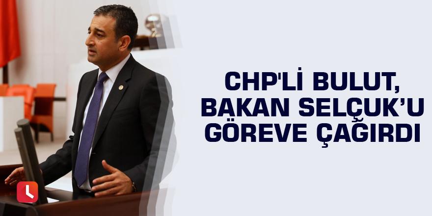 CHP'li Bulut, Bakan Selçuk'u göreve çağırdı