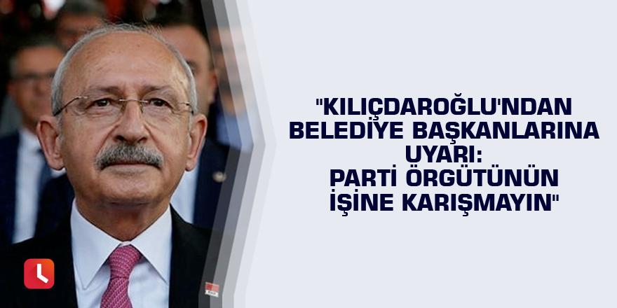 """""""Kılıçdaroğlu'ndan belediye başkanlarına uyarı: Parti örgütünün işine karışmayın"""""""